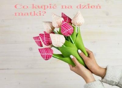 uroda cieszy tylko oczy dobroć jest wartością trwałą: Co kupić na dzień matki?