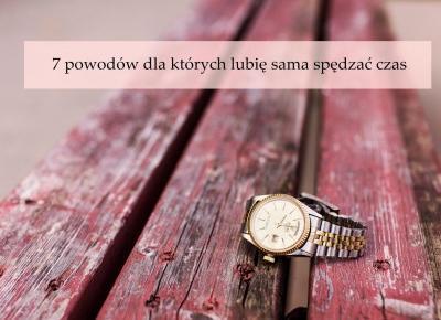 Dorota Pisze.pl: 7 Powodów dla których lubię sama spędzać czas
