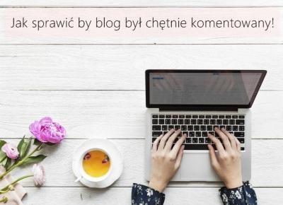 Jak sprawić by blog był chętnie komentowany! - Styl Doroty
