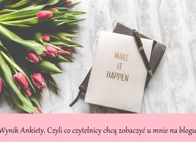 Dorota Pisze.pl: Wynik Ankiety. Czyli co czytelnicy chcą zobaczyć u mnie na blogu.