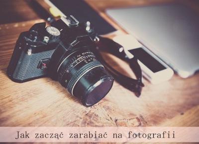 Jak zacząć zarabiać na fotografii - Styl Doroty