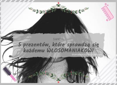 ŚWIĘTA: 5 prezentów, które sprawdzą się każdemu WŁOSOMANIAKOWI [uroda dramatycznie.]