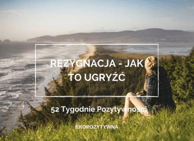 Rezygnacja – jak to ugryźć? | 52 Tygodnie Pozytywności | ekopozytywna