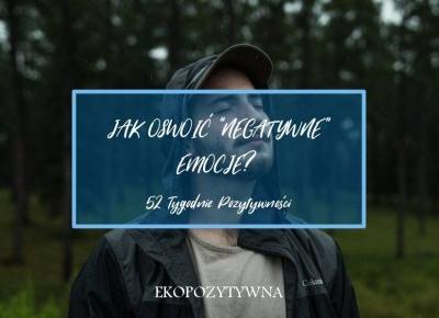Pozwól sobie na niewesołe emocje | 52 Tygodnie Pozytywności - ekopozytywna