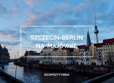 Wypad Szczecin-Berlin – pomysł na majowy weekend | ekopozytywna