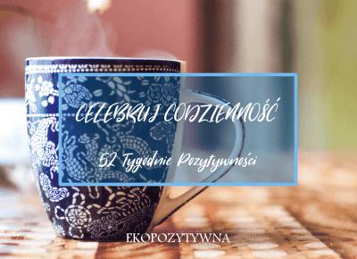 Celebruj codzienność | 52 Tygodnie Pozytywności - ekopozytywna