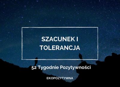Szacunek i tolerancja, czyli podstawa wszelkich relacji | 52 Tygodnie Pozytywności | ekopozytywna