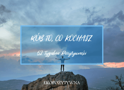 Rób to, co kochasz | 52 Tygodnie Pozytywności - ekopozytywna