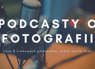 8 podcastów o fotografii, które warto znać | Psychologia fotografii