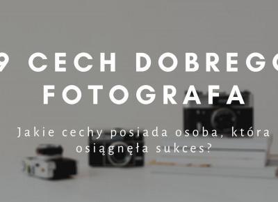 9 cech dobrego fotografa, które gwarantują sukces | Psychologia fotografii