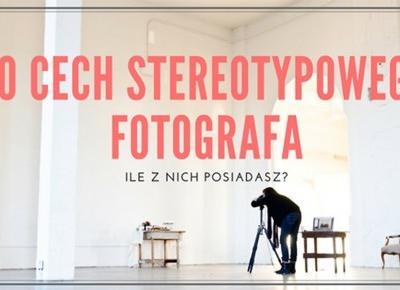 10 cech stereotypowego fotografa | Psychologia fotografii