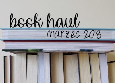 Znowu zalały mnie książki - Book Haul - marzec 2018
