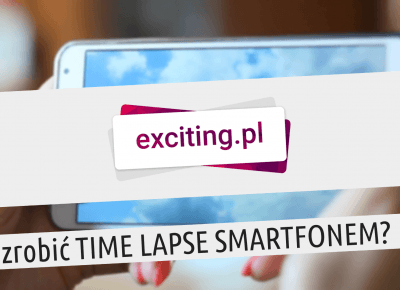 exciting.pl – Jak nakręcić TIME LAPSE smartfonem [VIDEO]