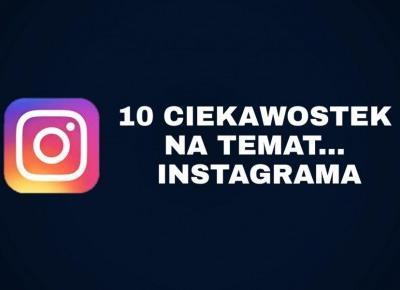 10 CIEKAWOSTEK NA TEMAT...INSTAGRAMA