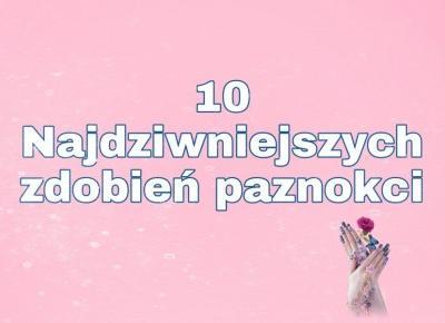 10 NAJDZIWNIEJSZYCH ZDOBIEŃ PAZNOKCI