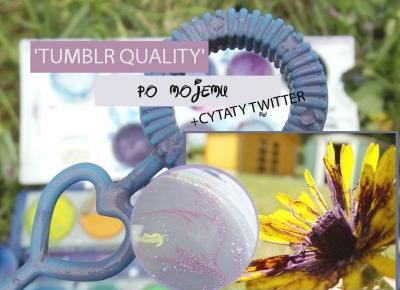 'TUMBLR QUALITY' PO MOJEMU + CYTATY TWITTER