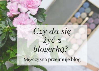 Czy da się żyć z blogerką? Mężczyzna przejmuje blog    #Życiezblogerką - Like a porcelain doll