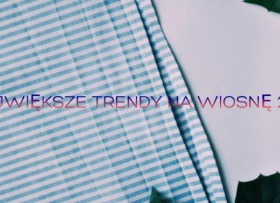 Always Young: NAJWIĘKSZE TRENDY NA WIOSNĘ 2018