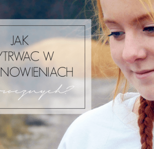 Written By Life : JAK WYTRWAĆ W POSTANOWIENIACH NOWOROCZNYCH?