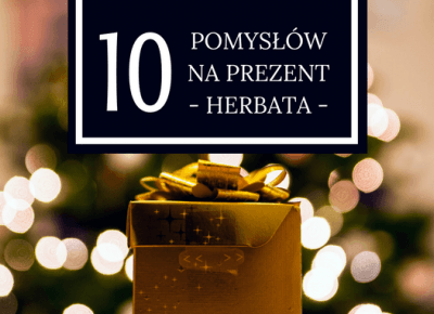 10 pomysłów na prezent - herbata - cz. 2 — Piewcy Teiny