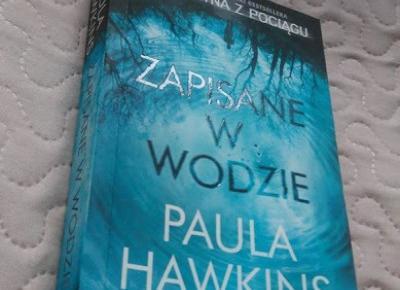 Książka na nudę: Thriller Pauli Hawkins ,,Zapisane w wodzie''