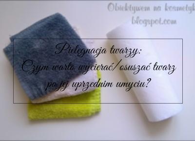 Obiektywem na kosmetyki.♥: Pielęgnacja twarzy: Czym warto wycierać/osuszać twarz po jej uprzednim umyciu? ♥