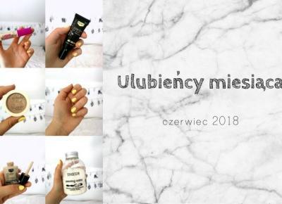Ulubiency miesiaca | czerwiec 2018