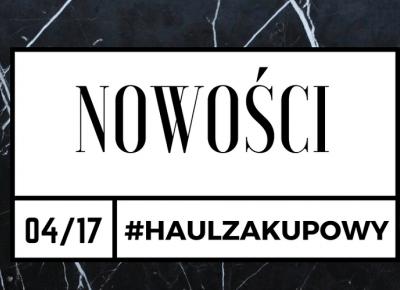 MAZGOO: #HAUL ZAKUPOWY-NOWOŚCI/KWIECIEŃ  2017