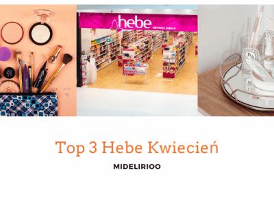 Top #3 prosto z Hebe - kwiecień.