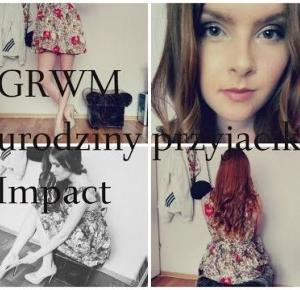 GRWM. Urodziny przyjaciółki |Impact.