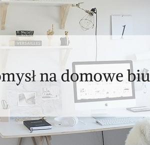 Design your home: Pomysł na domowe biuro