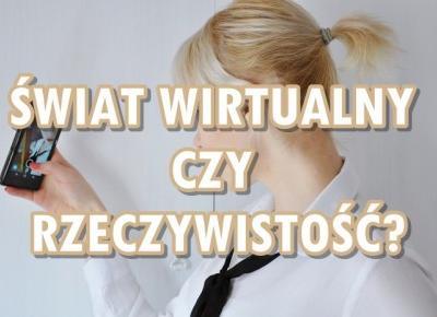 Paulina Bagińska: Świat wirtualny czy rzeczywistość?