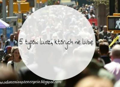 Rutyna życia w kilku słowach ♥: 5 typów ludzi, których nie lubię