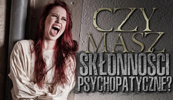 Czy masz skłonności psychopatyczne?