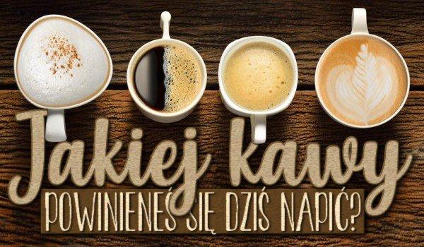 Jakiej kawy powinieneś się dziś napić?