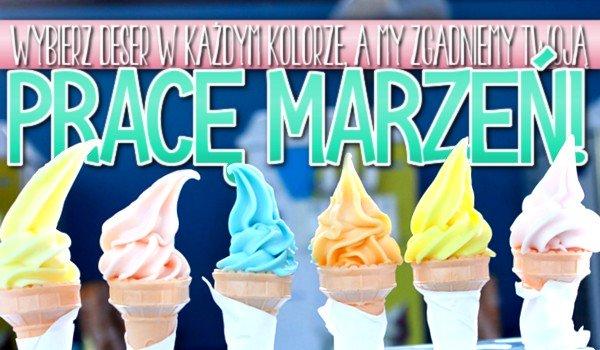 Wybierz deser w każdym kolorze, a my zgadniemy Twoją pracę marzeń!