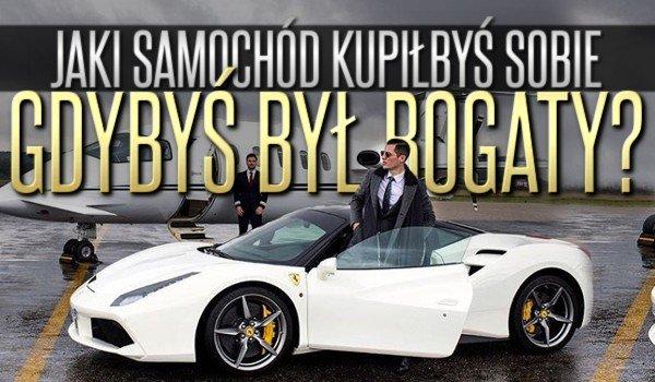 Jaki samochód kupiłbyś sobie, gdybyś był bogaty?