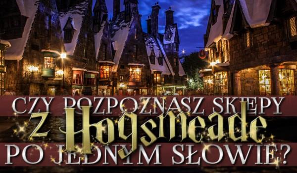 Rozpoznasz sklepy w Hogsmeade po jednym słowie?