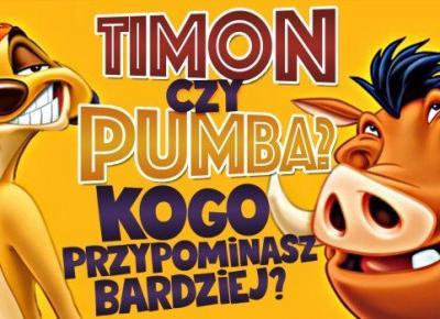 Timon czy Pumba? - Kogo przypominasz bardziej?