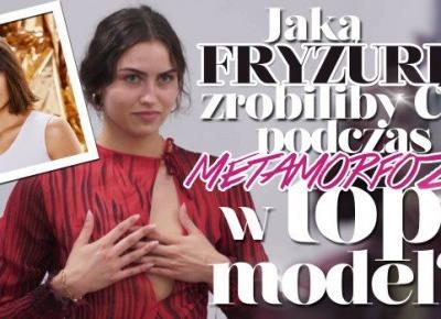 Jaką fryzurę zrobiliby Ci podczas metamorfozy w Top Model?