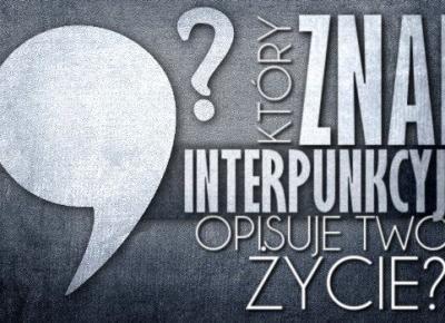 Który znak interpunkcyjny opisuje Twoje życie?