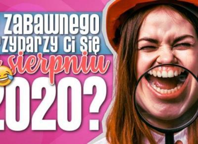 Co zabawnego przydarzy Ci się w Sierpniu 2020?