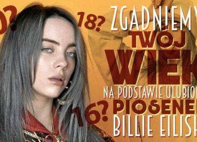 Zgadniemy Twój wiek, na podstawie Twoich ulubionych piosenek Billie Eilish!