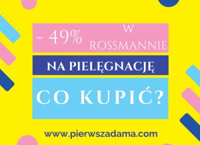 PROMOCJA ROSSMANN -49%, CO KUPIĆ? - Pierwsza Dama