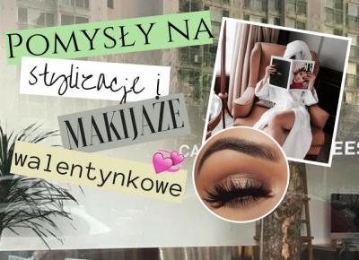 Dziewczęco.pl: Pomysły na walentynkowe stylizacje i makijaże