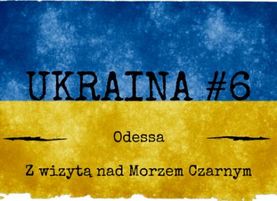 Ukraina #6 - Odessa i Morze Czarne - Siódmy w Świecie
