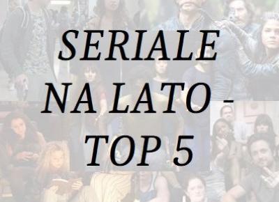 Monika Michalik: NAJLEPSZE SERIALE NA LATO - TOP 5
