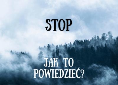 Stop... Jak to powiedzieć?