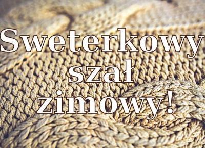 BLOG TESTERSKI: Sweterkowy szał zimowy - Bo moda lubi się powtarzać!