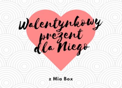 Robimy to, co lubimy : Walentynkowy prezent dla Niego z Mia Box